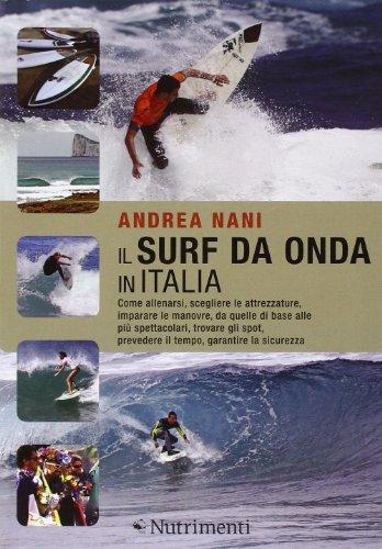 Il surf da onda in Italia. Come allenarsi, scegliere le attrezzature, imparare le manovre, da quelle di base alle più spettacolari, trovare gli spot...