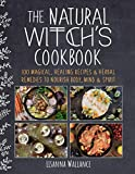 The Natural Witch s Cookbook: 100 Magical, Healing Recipes & Herbal Remedies to Nourish Body, Mind & Spirit