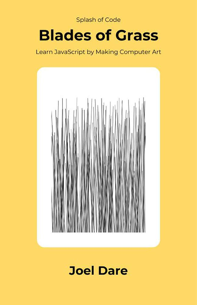 Blades of Grass: Learn JavaScript by Making Computer Art (Splash of Code Book 1)