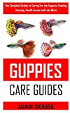 GUPPIES CARE GUIDES: The Complete Guides to Caring For the Guppies: Feeding, Housing, Health Issues and Lots More