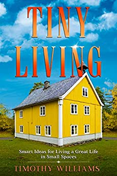 Tiny Living: Smart Ideas for Living a Great Life in Small Spaces by [Timothy  Williams]