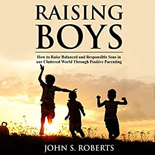 Raising Boys     How to Raise Balanced and Responsible Sons in Our Cluttered World Through Positive Parenting              By:                                                                                                                                 John S. Roberts                               Narrated by:                                                                                                                                 Sean Posvistak                      Length: 1 hr and 9 mins     21 ratings     Overall 3.0