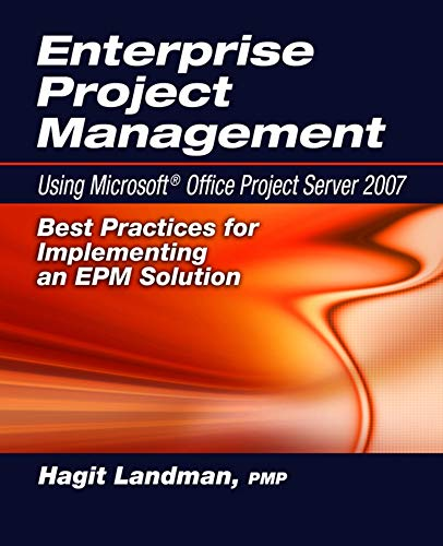 Enterprise Project Management Using Microsoft(r) Office Project Server 2007: Best Practices for Implementing an Epm Solution