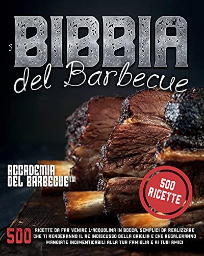 La Bibbia del barbecue: 500 Ricette da far venire l'acquolina in bocca che ti renderanno il Re...