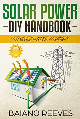 Solar Power DIY Handbook: So, You Want To Connect Your Off-Grid Solar Panel to a 12 Volts Battery? (Solar Panel for Homes,Solar Electricity Handbook,Solar Power Books,Solar Energy)