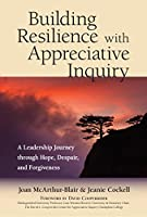 Building Resilience with Appreciative Inquiry: ALeadership Journey through Hope, Despair, and Forgiveness