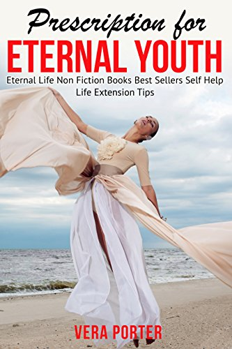 Prescription for Eternal Youth. Eternal Life. Life Extension Tips: Non Fiction Books Best Sellers Self Help (Kindle Best sellers Book 2) (English Edition)
