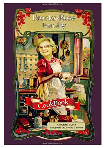 Brooks-Rose Family Cookbook: Copyright 2018 Daughters of Dorothy L. Brooks
