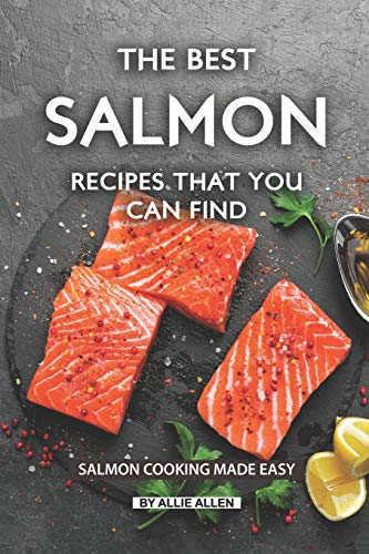 The Best Salmon Recipes That You Can Find: Salmon Cooking Made Easy