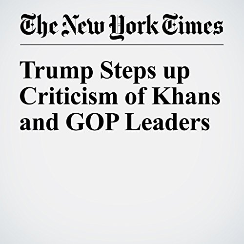 Trump Steps up Criticism of Khans and GOP Leaders cover art