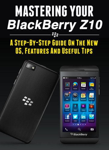 Mastering Your Blackberry Z10: A Step-by-Step Guide to the New OS, Features & Useful Tips (Master Anything Guides) (English Edition)