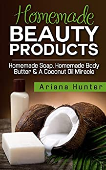 Homemade Beauty Products: Homemade Soap, Homemade Body Butter & a Coconut Oil Miracle (Coconut Cures, DIY Body Butter, Save Money, Coconut Oil Hacks) by [Ariana Hunter]