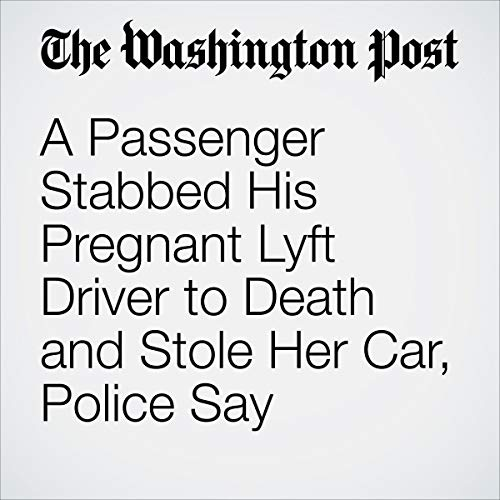 A Passenger Stabbed His Pregnant Lyft Driver to Death and Stole Her Car, Police Say audiobook cover art