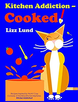 Kitchen Addiction - Cooked!: Recipes inspired by the #1 Humorous Cozy Mystery of the Mina Kitchen series, Kitchen Addiction! by [Lizz Lund]
