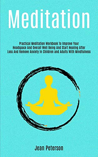 Meditation: Practical Meditation Workbook To Improve Your Headspace And Overall Well Being And Start Healing After Loss And Remove Anxiety In Children and Adults With Mindfulness