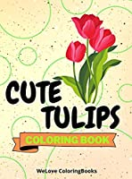 Cute Tulips Coloring Book: Awesome Tulips Coloring Book Adorable Tulips Coloring Pages for Kids 25 Incredibly Nice and Lovable Tulips