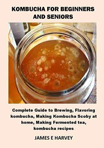 KOMBUCHA FOR BEGINNERS AND SENIORS: Complete Guide to Brewing, Flavoring kombucha, Making Kombucha Scoby at home, Making Fermented tea, kombucha recipes