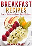 Breakfast Recipes: 50 Delicious, Super Easy, Healthy 3 Steps Or Less Breakfast Recipes For Family & Friends