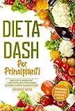 DIETA DASH Per Principianti: Una dieta sana per l'ipertensione arteriosa, il diabete e per perdere...