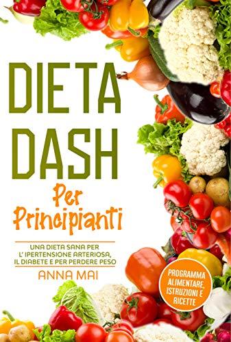 DIETA DASH Per Principianti: Una dieta sana per l'ipertensione arteriosa, il diabete e per perdere peso: Programma alimentare, istruzioni e ricette