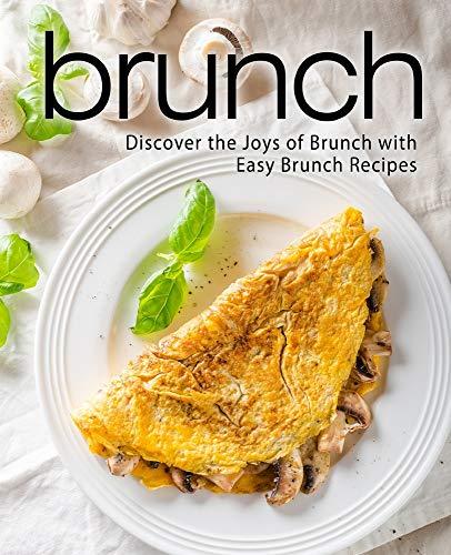 Brunch: Discover the Joys of Brunch with Easy Brunch Recipes