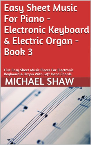 Piano: Easy Sheet Music For Piano - Electronic Keyboard & Electric Organ - Book 3: Five Easy Sheet Music Pieces For Electronic Keyboard & Organ With Left Hand Chords (English Edition)