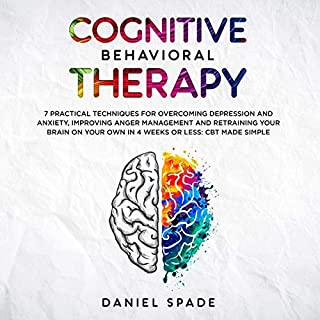 Cognitive Behavioral Therapy: 7 Practical Techniques for Overcoming Depression and Anxiety, Improving Anger Management and Retraining Your Brain on your Own in 4 Weeks or Less audiobook cover art