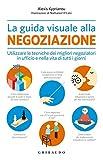 La guida visuale alla negoziazione. Utilizzare le tecniche dei migliori negoziatori in ufficio e nella vita di tutti i giorni