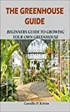 THE GREENHOUSE GUIDE: Beginners Guide To Growing Your Own Greenhouse