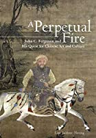 A Perpetual Fire: John C. Ferguson and His Quest for Chinese Art and Culture