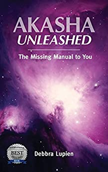 Akasha Unleashed: The Missing Manual to You by [Debbra Lupien]