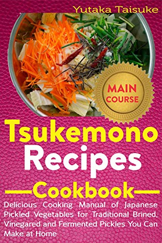 Tsukemono Recipes Cookbook: Delicious Cooking Manual of Japanese Pickled Vegetables for Traditional Brined, Vinegared and Fermented Pickles You Can Make at Home (English Edition)