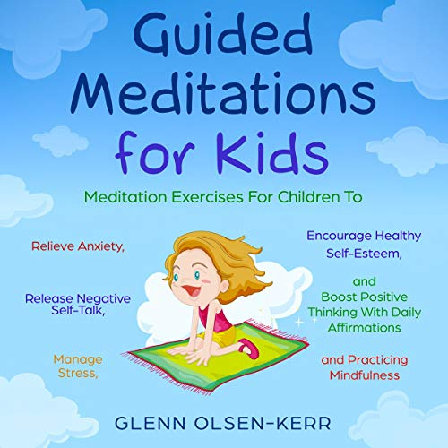 Guided Meditations for Kids: Meditation Exercises for Children to Relieve Anxiety, Release Negative Self-Talk, Manage Stress, Encourage Healthy Self-Esteem. cover art