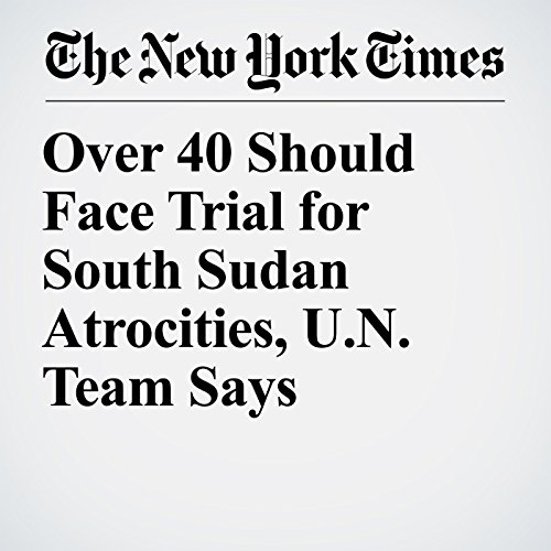 Over 40 Should Face Trial for South Sudan Atrocities, U.N. Team Says copertina