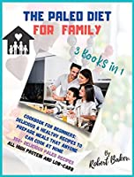 The Paleo Diet for Family: 3 Books in 1: Cookbook for Beginners: Delicious & Healthy Recipes to Prepare meals That Anyone Can Cook at Home 300+ Delicious paleo Recipes ALL HIGH PROTEIN AND LOW-Carb!
