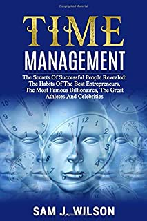 TIME MANAGEMENT STRATEGY: The Secrets Of Successful People Revealed: The Habits Of The Best Entrepreneurs, The Most Famous...