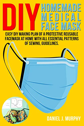 DIY HOMEMADE MEDICAL FACE MASK: Easy DIY making plan of a protective reusable facemask at home with all essential patterns of sewing, guidelines. (English Edition)