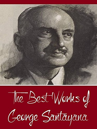 The Best Works of George Santayana (Best Works Include The Life of Reason, The Sense of Beauty, Three Philosophical Poets, Winds of Doctrine, And More)