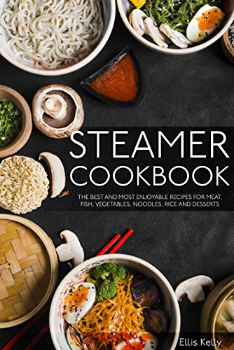 Steamer cookbook: THE BEST AND MOST ENJOYABLE RECIPES FOR MEAT, FISH, VEGETABLES, NOODLES, RICE AND DESSERTS