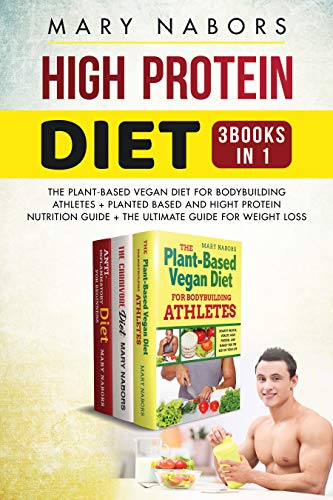 High Protein Diet (3 Books in 1): The Plant-Based Vegan Diet for  Bodybuilding Athletes + Planted Based and Hight Protein Nutrition Guide +  The Ultimate Guide for Weight Loss eBook: Nabors, Mary: