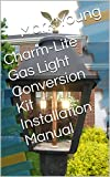 Charm-Lite Gas Light Conversion Kit Installation Manual: Spend $3 dollars per year instead of $300 per year! (English Edition)