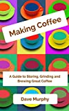 Making Coffee: A Guide to Storing, Grinding and Brewing Great Coffee