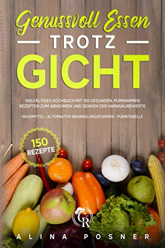 Genussvoll Essen trotz Gicht: Vielfältiges Kochbuch mit 150 gesunden, purinarmen Rezepten zum Abnehmen und Senken der Harnsäurewerte. inkl.Hausmittel - alternative Behandlungsformen - Purintabelle
