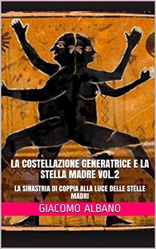LA COSTELLAZIONE GENERATRICE E LA STELLA MADRE VOL.2: LA SINASTRIA DI COPPIA ALLA LUCE DELLE STELLE MADRI (Italian Edition)