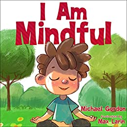 I Am Mindful: (Mindfulness for kids, anger management, children's books age 3 5, preschool) (Self-Regulation Skills Book 11) by [Michael Gordon]