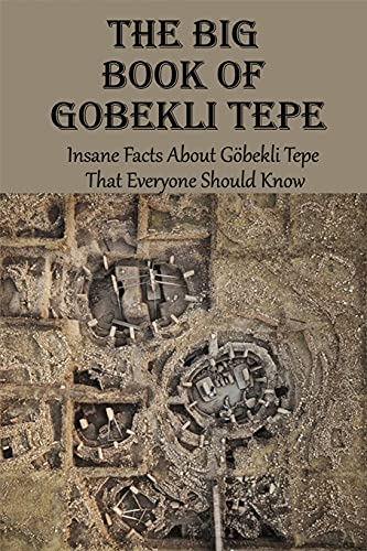 The Big Book Of Gobekli Tepe: Insane Facts About Göbekli Tepe That Everyone Should Know: Gobekli Tepe Theories