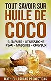 Tout savoir sur l'Huile de Coco !: Bienfaits – Utilisation – Peau – Masque - Cheveux - Dents - Maigrir