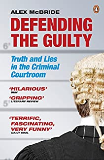 Alex McBride - Defending The Guilty: Truth And Lies In The Criminal Courtroom
