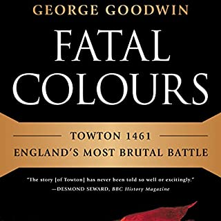 Fatal Colours     Towton 1461: England's Most Brutal Battle              By:                                                                                                                                 George Goodwin                               Narrated by:                                                                                                                                 Roger Clark                      Length: 9 hrs and 31 mins     35 ratings     Overall 4.5