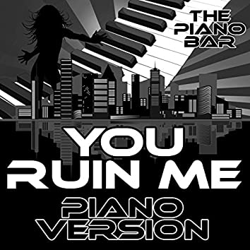 You Ruin Me (Piano Version)